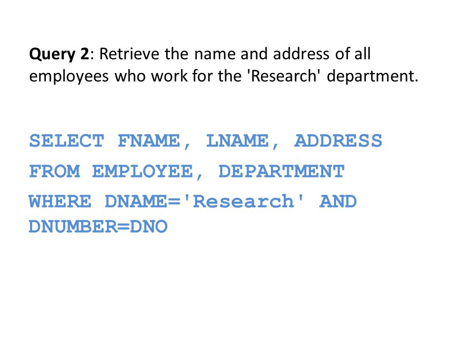 SELECT FNAME, LNAME, ADDRESS FROM EMPLOYEE, DEPARTMENT WHERE DNAME= Research AND DNUMBER=DNO Query 2: Retrieve the name and address of all employees who work for the Research department.