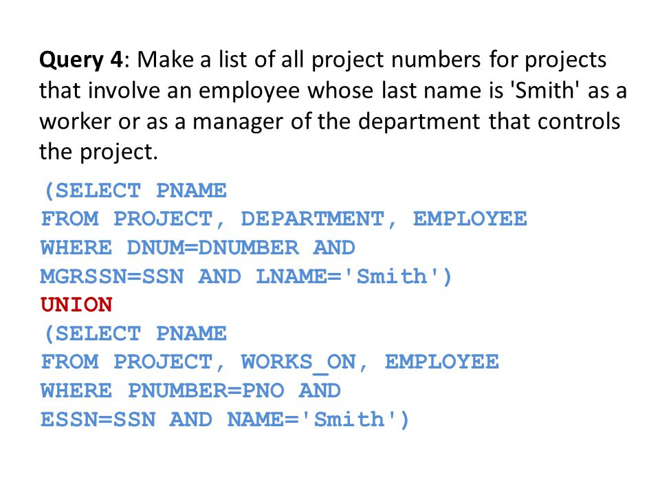 SELECT E.FNAME, E.LNAME FROM EMPLOYEE AS E WHERE E.SSN IN (SELECT ESSN FROM DEPENDENT WHERE ESSN=E.SSN AND E.FNAME=DEPENDENT_NAME ) Query 5: Retrieve the name of each employee who has a dependent with the same first name as the employee.