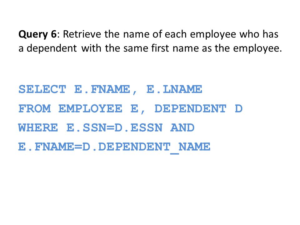 SELECT E.FNAME, E.LNAME FROM EMPLOYEE E, DEPENDENT D WHERE E.SSN=D.ESSN AND E.FNAME=D.DEPENDENT_NAME Query 6: Retrieve the name of each employee who has a dependent with the same first name as the employee.