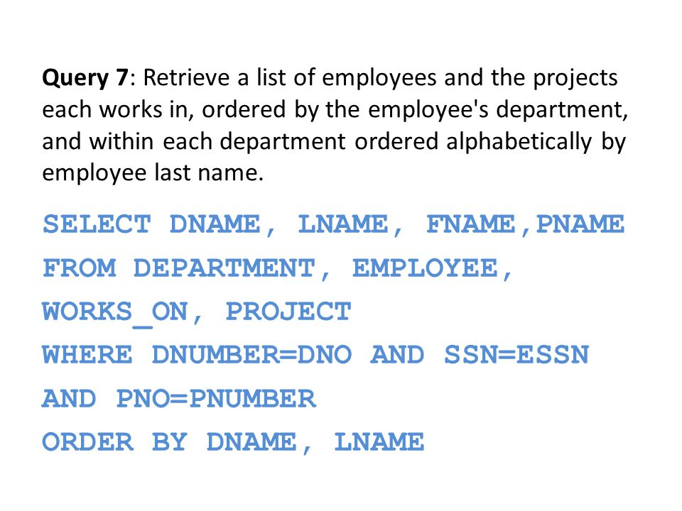 SELECT FNAME, LNAME FROM EMPLOYEE WHERE ADDRESS LIKE %Houston,TX% Query 8: Retrieve all employees whose address is in Houston, Texas.