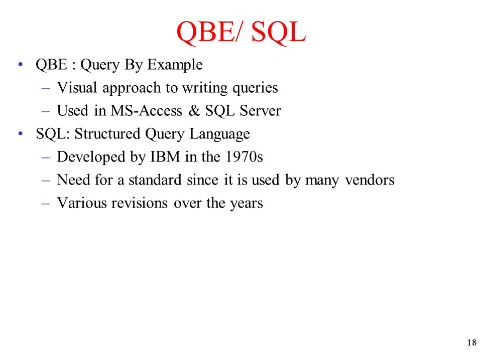 18 QBE/ SQL QBE : Query By Example –Visual approach to writing queries –Used in MS-Access & SQL Server SQL: Structured Query Language –Developed by IB