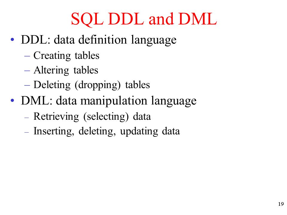 19 SQL DDL and DML DDL: data definition language –Creating tables –Altering tables –Deleting (dropping) tables DML: data manipulation language – Retrieving (selecting) data – Inserting, deleting, updating data