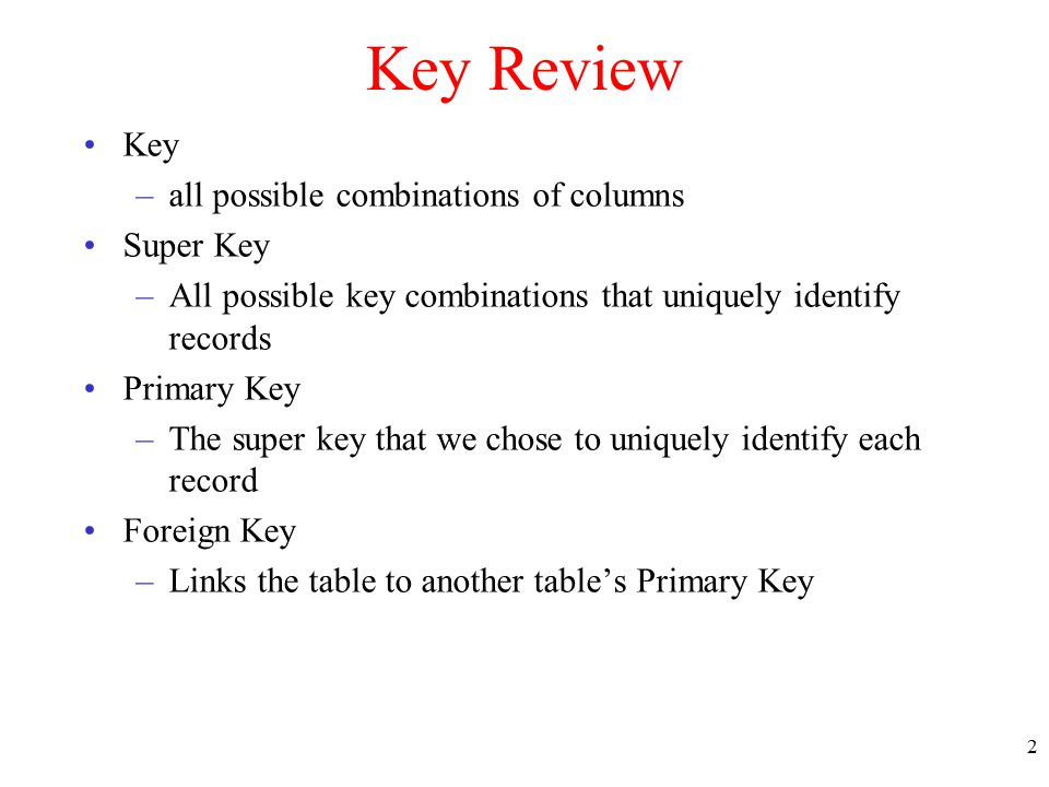 Key Review Key –all possible combinations of columns Super Key –All possible key combinations that uniquely identify records Primary Key –The super key that we chose to uniquely identify each record Foreign Key –Links the table to another table's Primary Key 2