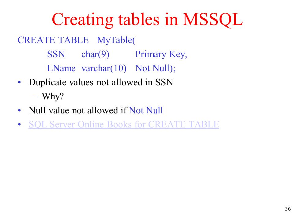26 Creating tables in MSSQL CREATE TABLE MyTable( SSN char(9) Primary Key, LName varchar(10) Not Null); Duplicate values not allowed in SSN –Why? Null