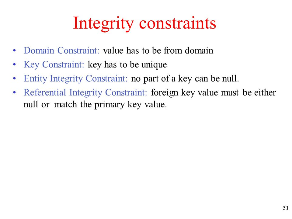 31 Integrity constraints Domain Constraint: value has to be from domain Key Constraint: key has to be unique Entity Integrity Constraint: no part of a key can be null.