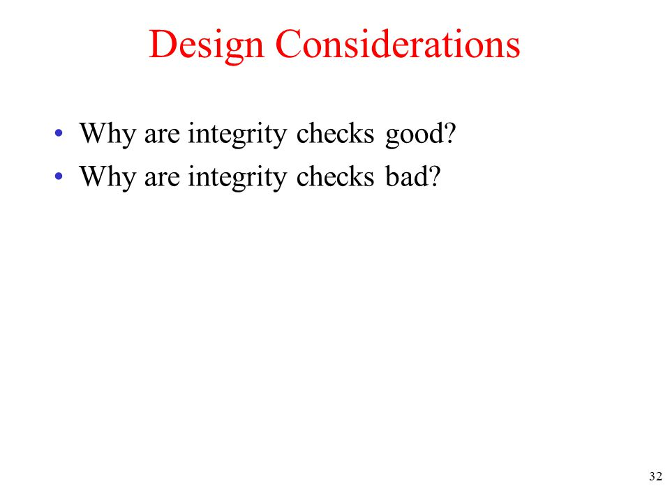 Design Considerations Why are integrity checks good Why are integrity checks bad 32