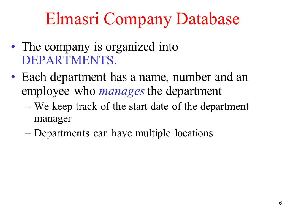 66 Elmasri Company Database The company is organized into DEPARTMENTS. Each department has a name, number and an employee who manages the department –