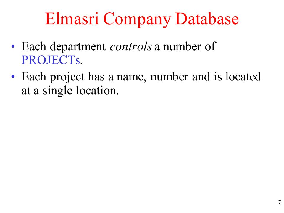 77 Elmasri Company Database Each department controls a number of PROJECTs. Each project has a name, number and is located at a single location.