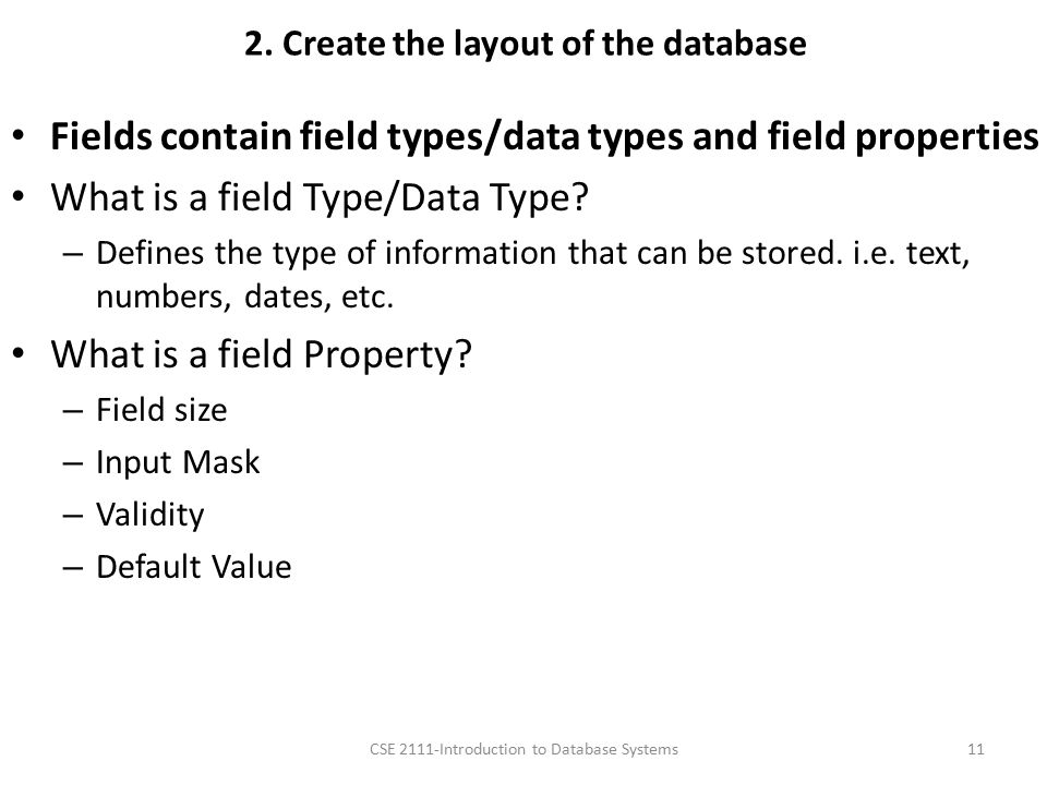 2. Create the layout of the database Fields contain field types/data types and field properties What is a field Type/Data Type? – Defines the type of