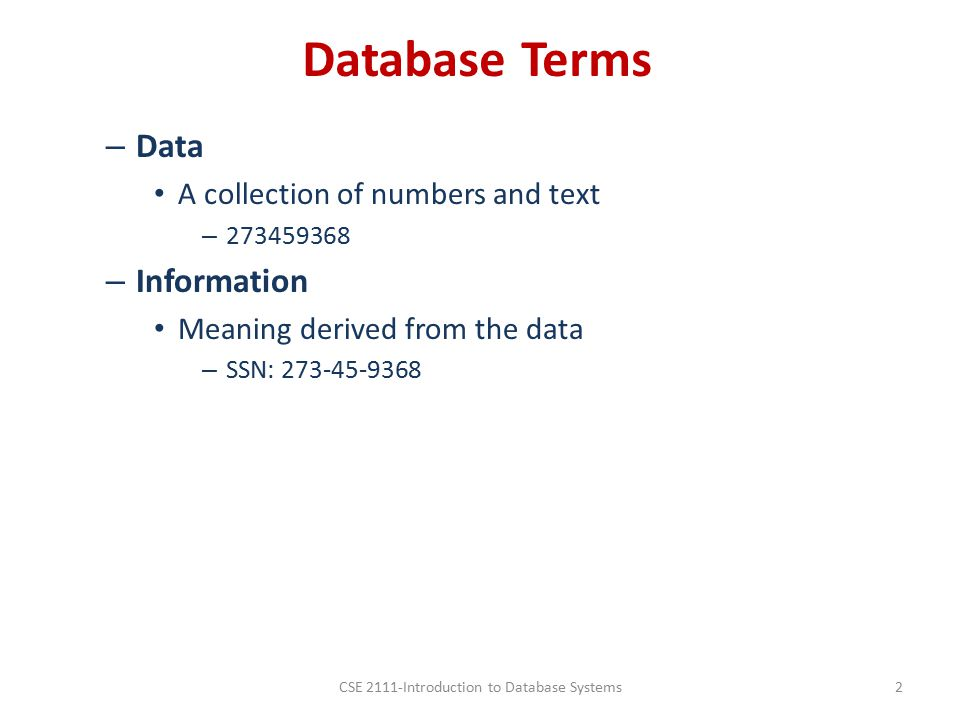 Database Terms – Data A collection of numbers and text – 273459368 – Information Meaning derived from the data – SSN: 273-45-9368 CSE 2111-Introduction to Database Systems2