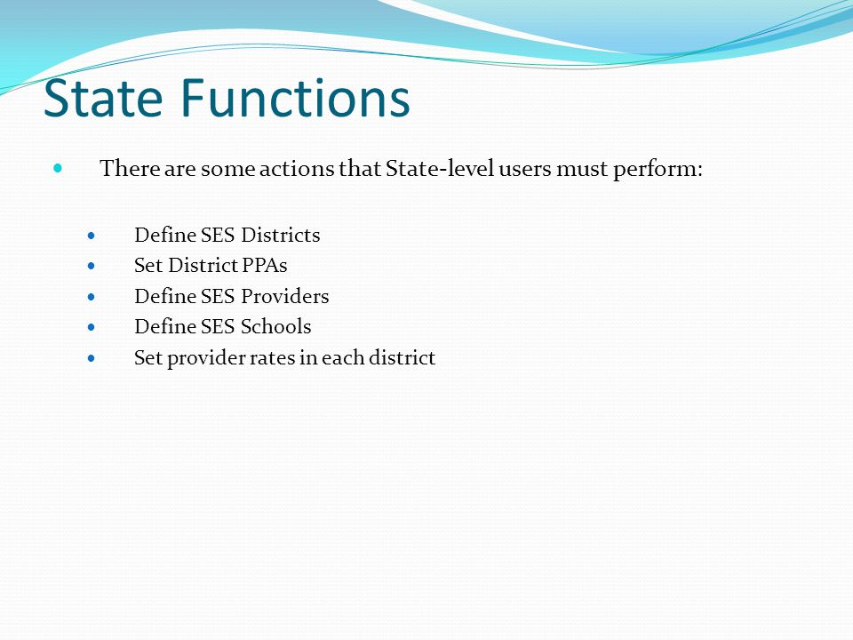State Functions There are some actions that State-level users must perform: Define SES Districts Set District PPAs Define SES Providers Define SES Schools Set provider rates in each district