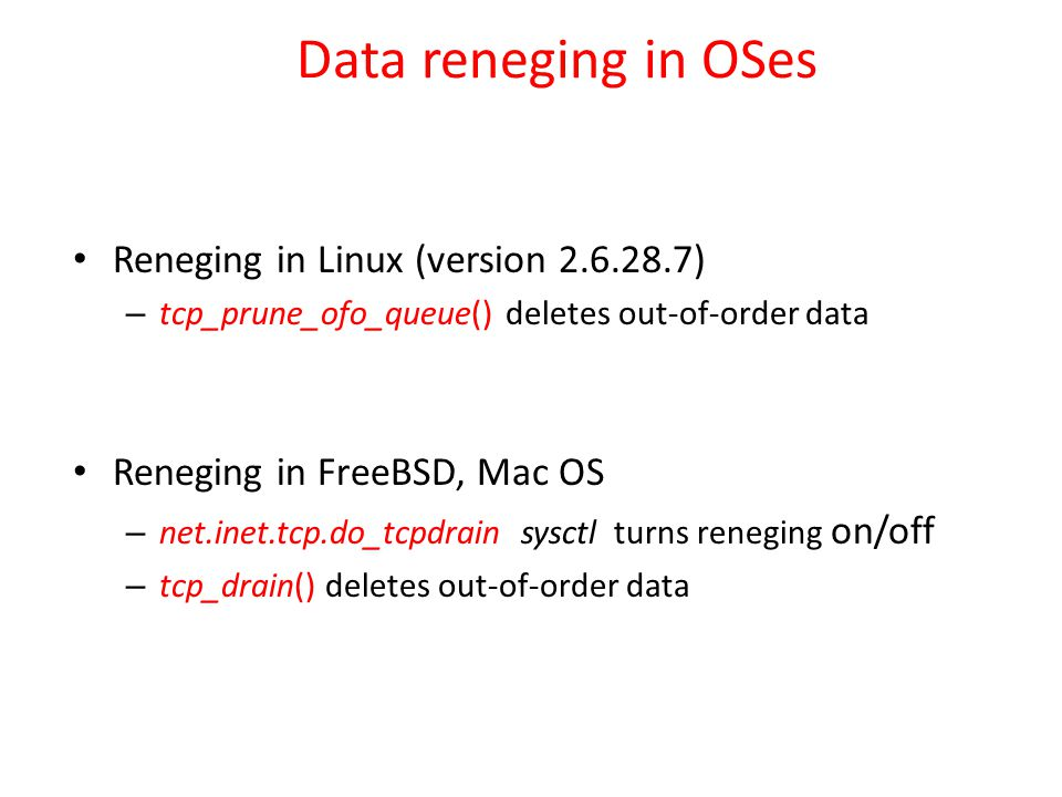Data reneging in OSes Reneging in Linux (version 2.6.28.7) – tcp_prune_ofo_queue() deletes out-of-order data Reneging in FreeBSD, Mac OS – net.inet.tcp.do_tcpdrain sysctl turns reneging on/off – tcp_drain() deletes out-of-order data