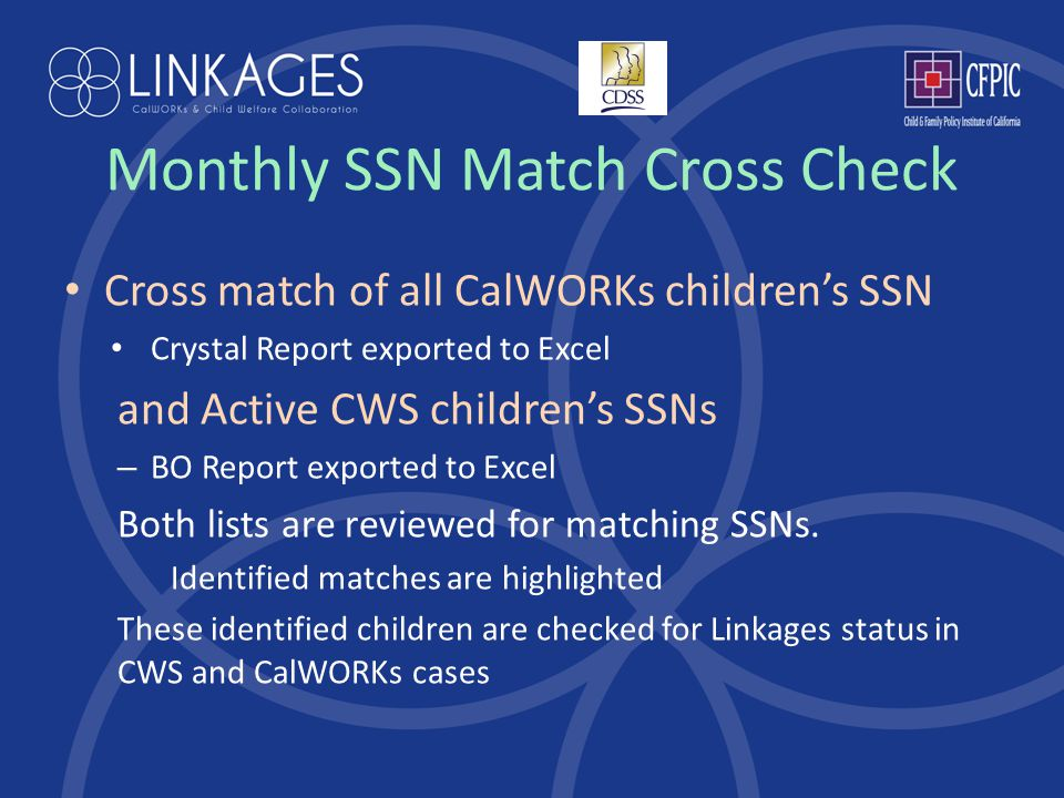 Monthly SSN Match Cross Check Cross match of all CalWORKs children's SSN Crystal Report exported to Excel and Active CWS children's SSNs – BO Report exported to Excel Both lists are reviewed for matching SSNs.