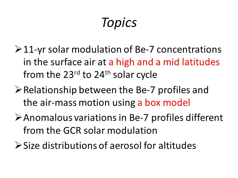 Topics  11-yr solar modulation of Be-7 concentrations in the surface air at a high and a mid latitudes from the 23 rd to 24 th solar cycle  Relation