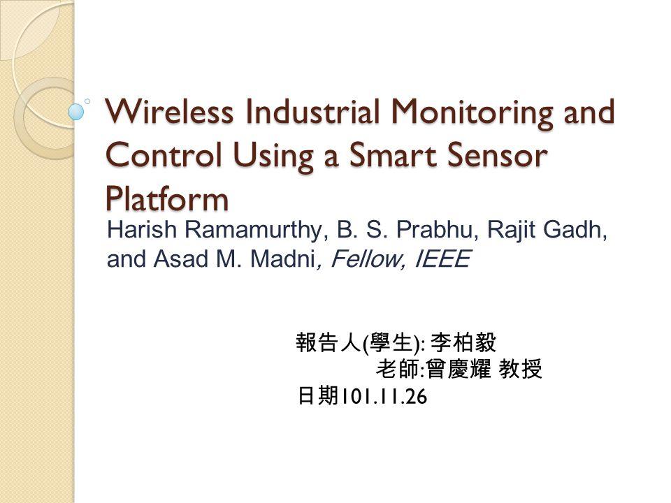 Wireless Industrial Monitoring and Control Using a Smart Sensor Platform Harish Ramamurthy, B. S. Prabhu, Rajit Gadh, and Asad M. Madni, Fellow, IEEE