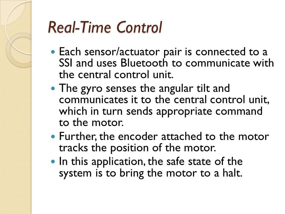 Real-Time Control Each sensor/actuator pair is connected to a SSI and uses Bluetooth to communicate with the central control unit. The gyro senses the