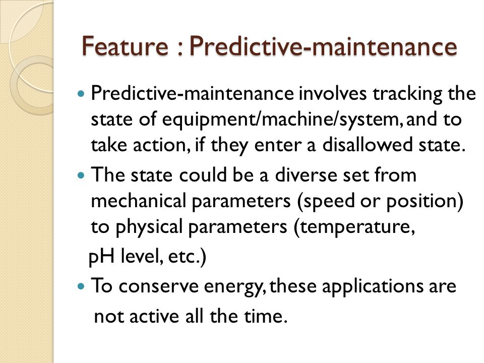 Feature : Predictive-maintenance Predictive-maintenance involves tracking the state of equipment/machine/system, and to take action, if they enter a d