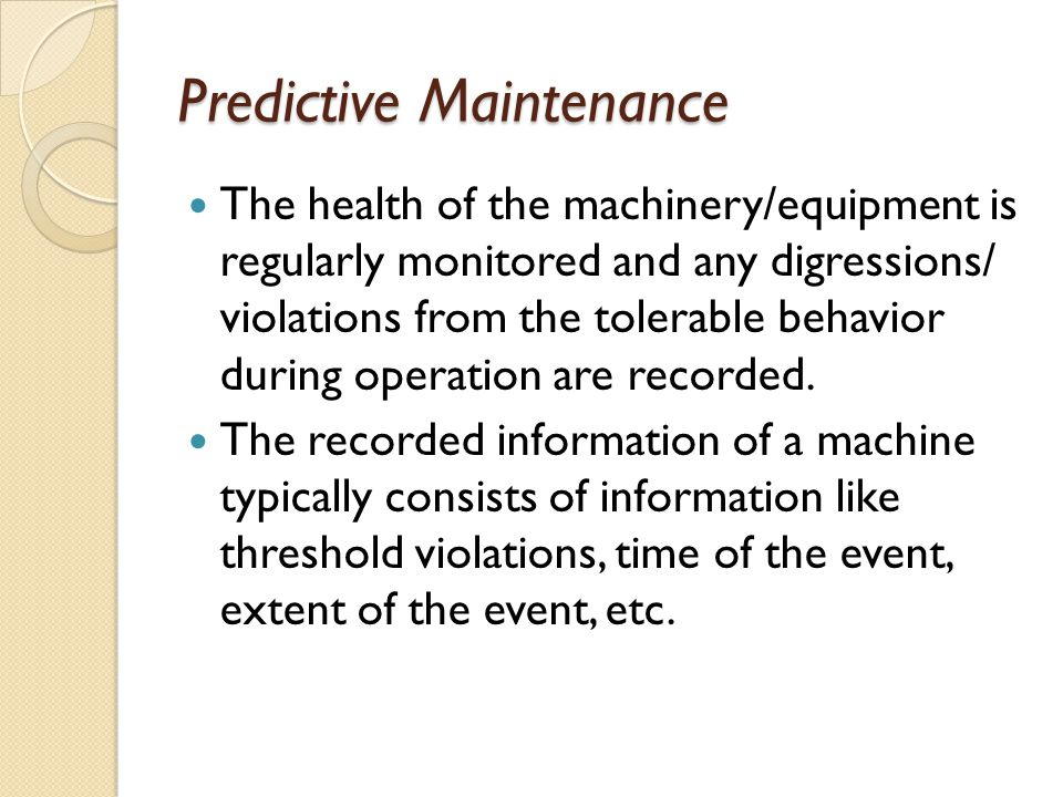 Predictive Maintenance The health of the machinery/equipment is regularly monitored and any digressions/ violations from the tolerable behavior during