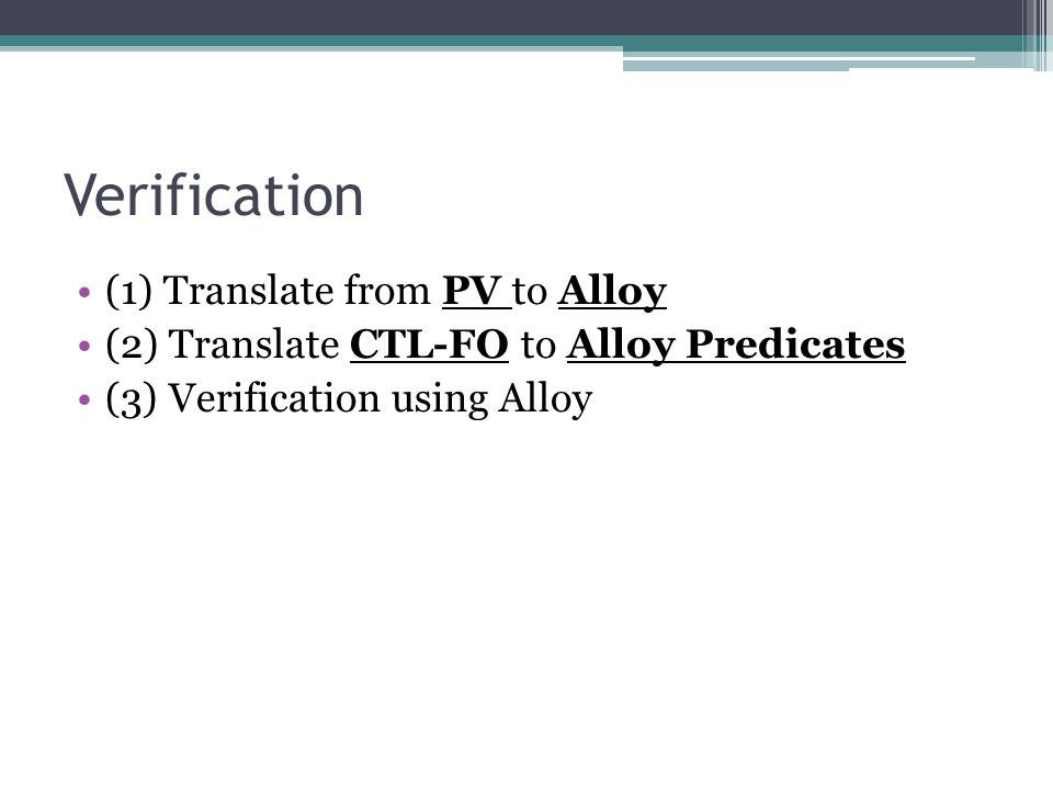 Verification (1) Translate from PV to Alloy (2) Translate CTL-FO to Alloy Predicates (3) Verification using Alloy