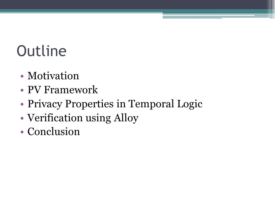 Outline Motivation PV Framework Privacy Properties in Temporal Logic Verification using Alloy Conclusion