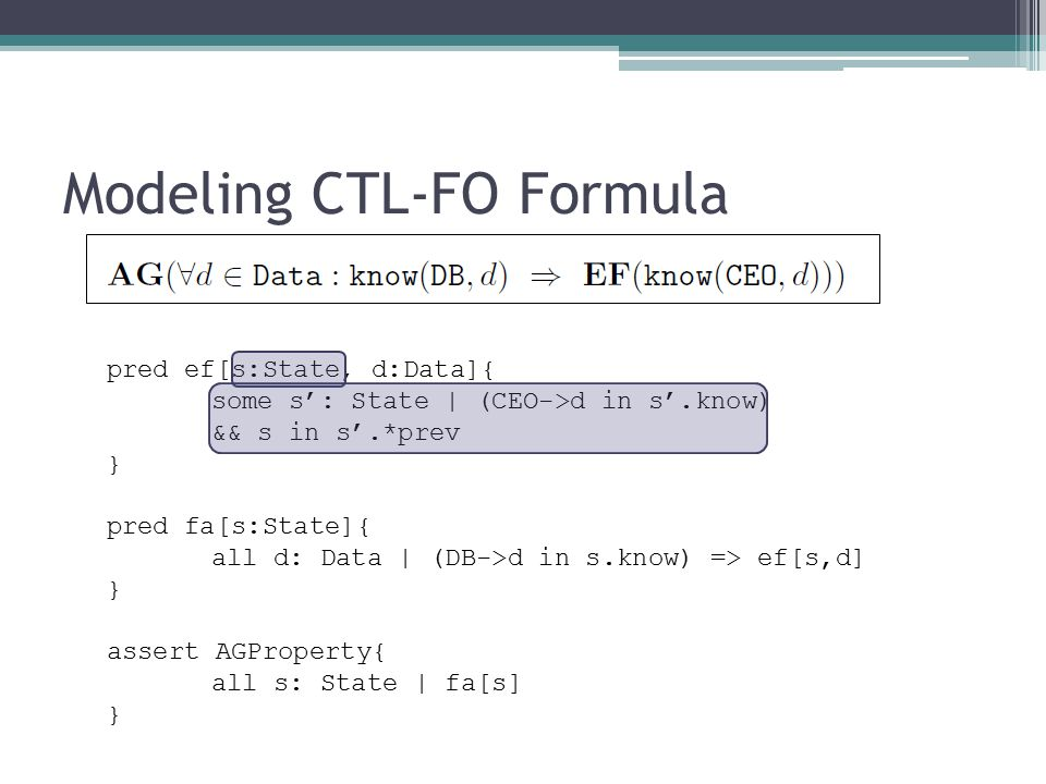 Modeling CTL-FO Formula pred ef[s:State, d:Data]{ some s': State | (CEO->d in s'.know) && s in s'.*prev } pred fa[s:State]{ all d: Data | (DB->d in s.know) => ef[s,d] } assert AGProperty{ all s: State | fa[s] }