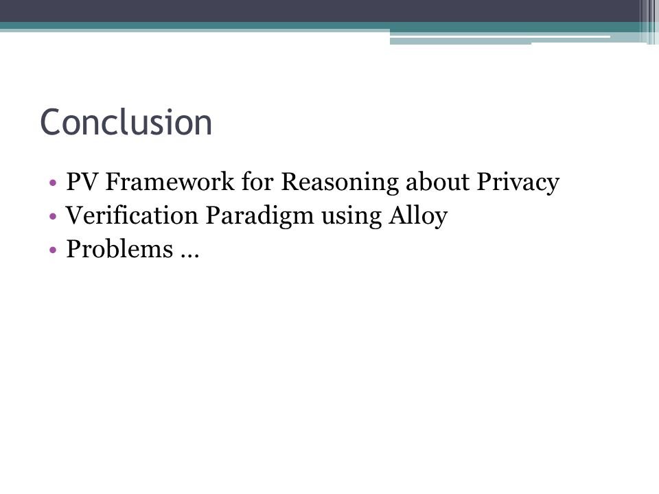 Conclusion PV Framework for Reasoning about Privacy Verification Paradigm using Alloy Problems …