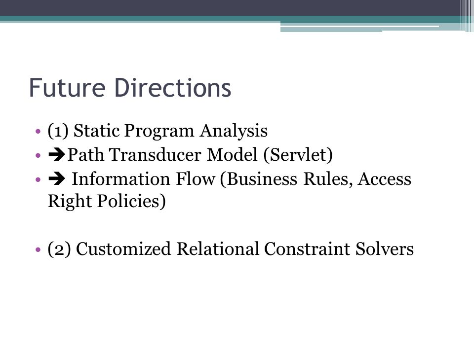 Future Directions (1) Static Program Analysis  Path Transducer Model (Servlet)  Information Flow (Business Rules, Access Right Policies) (2) Customized Relational Constraint Solvers