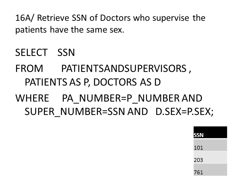 16A/ Retrieve SSN of Doctors who supervise the patients have the same sex. SELECT SSN FROM PATIENTSANDSUPERVISORS, PATIENTS AS P, DOCTORS AS D WHERE P