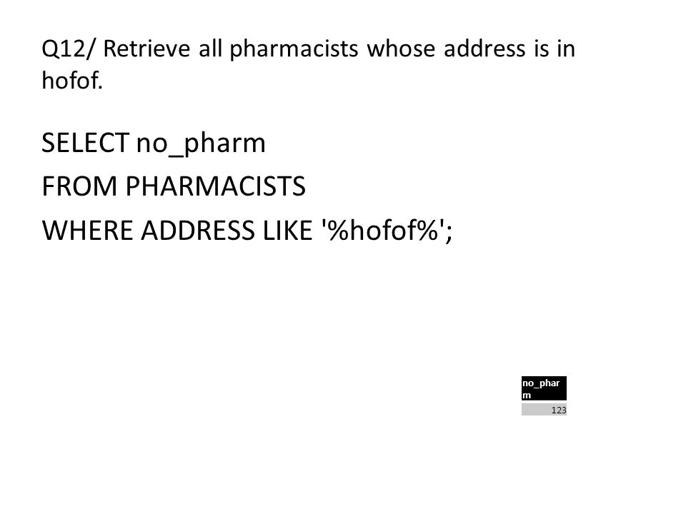 Q12/ Retrieve all pharmacists whose address is in hofof. SELECT no_pharm FROM PHARMACISTS WHERE ADDRESS LIKE '%hofof%'; no_phar m 123