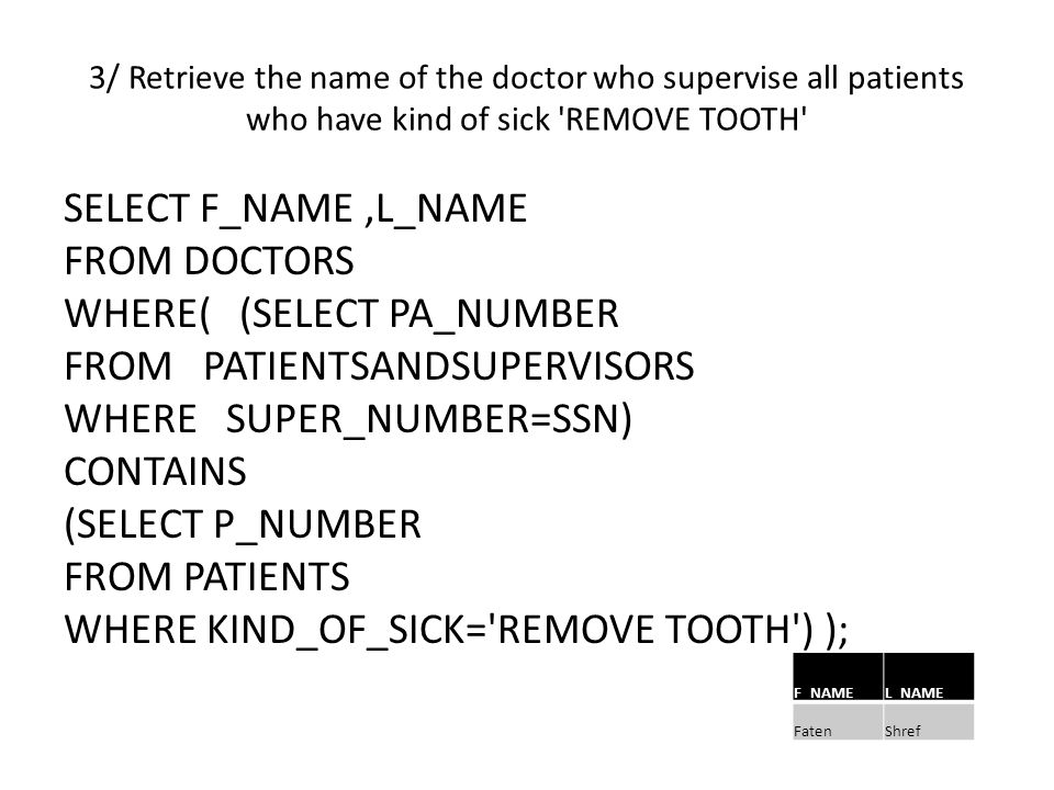 3/ Retrieve the name of the doctor who supervise all patients who have kind of sick REMOVE TOOTH SELECT F_NAME,L_NAME FROM DOCTORS WHERE( (SELECT PA_NUMBER FROM PATIENTSANDSUPERVISORS WHERE SUPER_NUMBER=SSN) CONTAINS (SELECT P_NUMBER FROM PATIENTS WHERE KIND_OF_SICK= REMOVE TOOTH ) ); L_NAMEF_NAME ShrefFaten