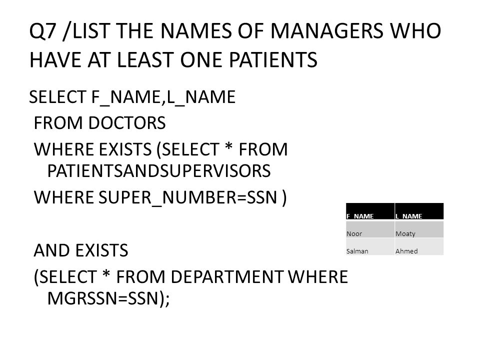 Q7 /LIST THE NAMES OF MANAGERS WHO HAVE AT LEAST ONE PATIENTS SELECT F_NAME,L_NAME FROM DOCTORS WHERE EXISTS (SELECT * FROM PATIENTSANDSUPERVISORS WHE