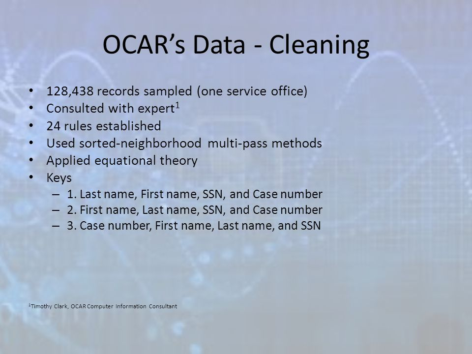 OCAR's Data - Cleaning 128,438 records sampled (one service office) Consulted with expert 1 24 rules established Used sorted-neighborhood multi-pass methods Applied equational theory Keys – 1.