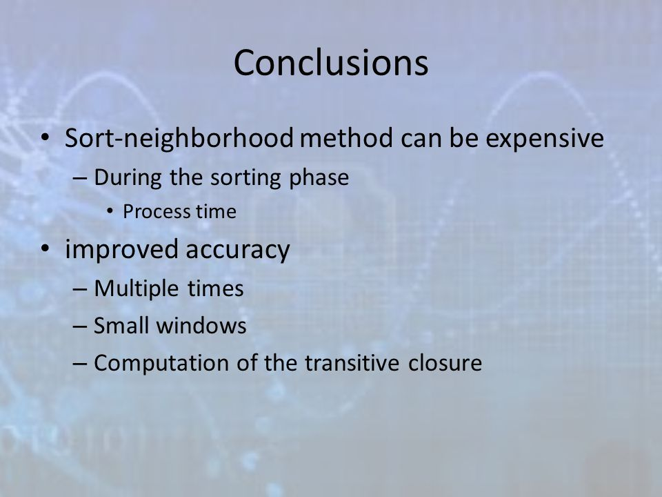 Conclusions Sort-neighborhood method can be expensive – During the sorting phase Process time improved accuracy – Multiple times – Small windows – Computation of the transitive closure