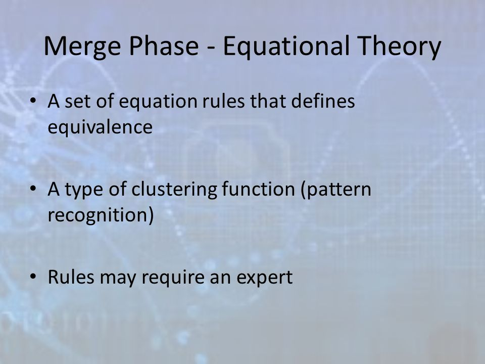 Merge Phase - Equational Theory A set of equation rules that defines equivalence A type of clustering function (pattern recognition) Rules may require an expert