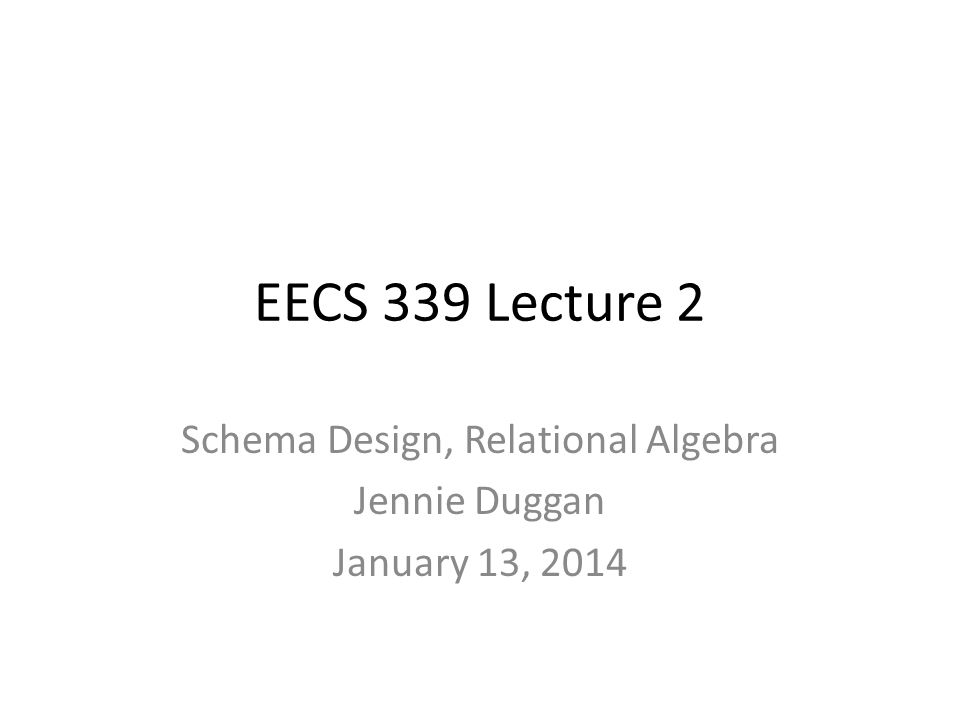 EECS 339 Lecture 2 Schema Design, Relational Algebra Jennie Duggan January 13, 2014