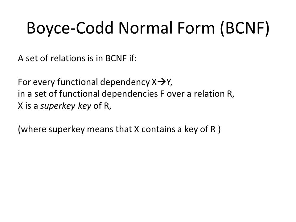 Boyce-Codd Normal Form (BCNF) A set of relations is in BCNF if: For every functional dependency X  Y, in a set of functional dependencies F over a relation R, X is a superkey key of R, (where superkey means that X contains a key of R )