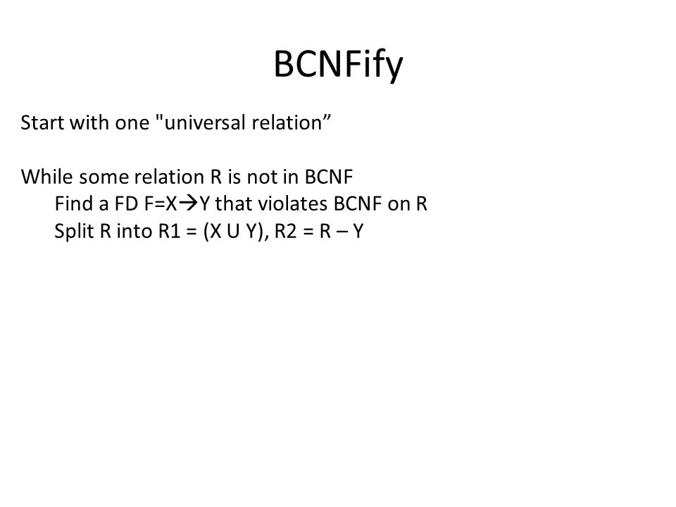 BCNFify Start with one universal relation While some relation R is not in BCNF Find a FD F=X  Y that violates BCNF on R Split R into R1 = (X U Y), R2 = R – Y