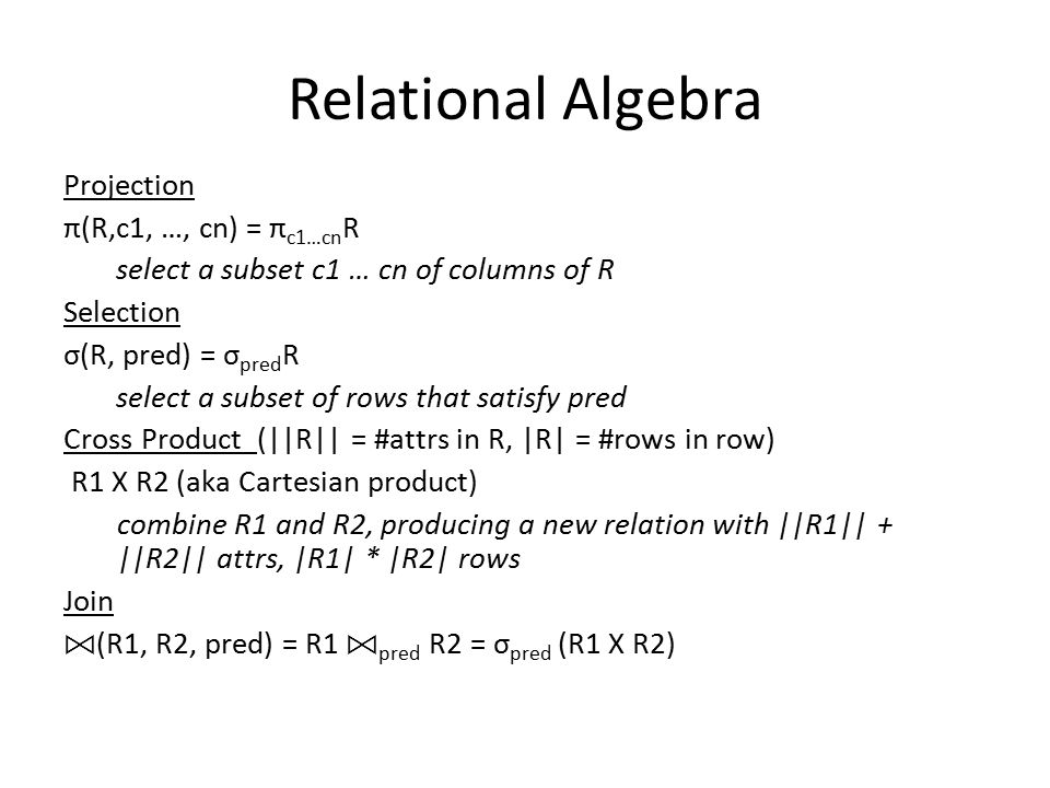 Relational Algebra Projection π(R,c1, …, cn) = π c1…cn R select a subset c1 … cn of columns of R Selection σ(R, pred) = σ pred R select a subset of rows that satisfy pred Cross Product (||R|| = #attrs in R, |R| = #rows in row) R1 X R2 (aka Cartesian product) combine R1 and R2, producing a new relation with ||R1|| + ||R2|| attrs, |R1| * |R2| rows Join (R1, R2, pred) = R1 pred R2 = σ pred (R1 X R2)