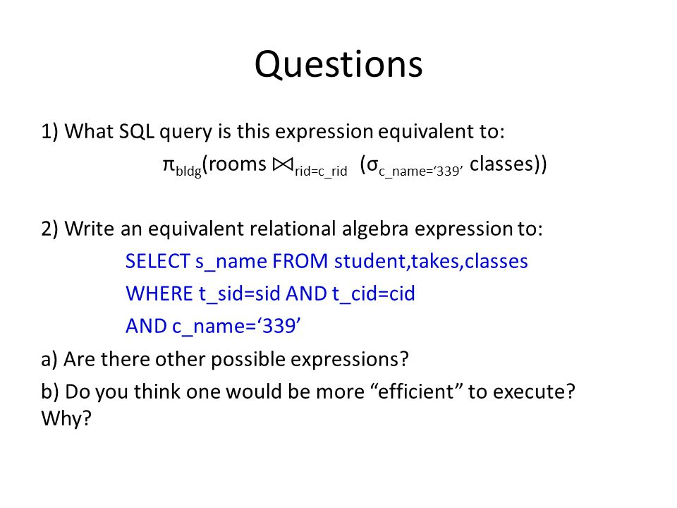 Questions 1) What SQL query is this expression equivalent to: π bldg (rooms rid=c_rid (σ c_name='339' classes)) 2) Write an equivalent relational algebra expression to: SELECT s_name FROM student,takes,classes WHERE t_sid=sid AND t_cid=cid AND c_name='339' a) Are there other possible expressions.