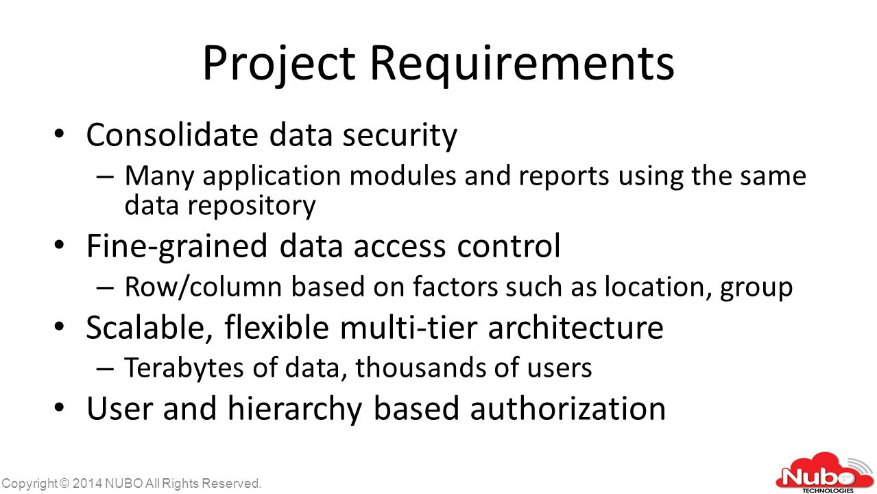Project Requirements Consolidate data security – Many application modules and reports using the same data repository Fine-grained data access control – Row/column based on factors such as location, group Scalable, flexible multi-tier architecture – Terabytes of data, thousands of users User and hierarchy based authorization Copyright © 2014 NUBO All Rights Reserved.