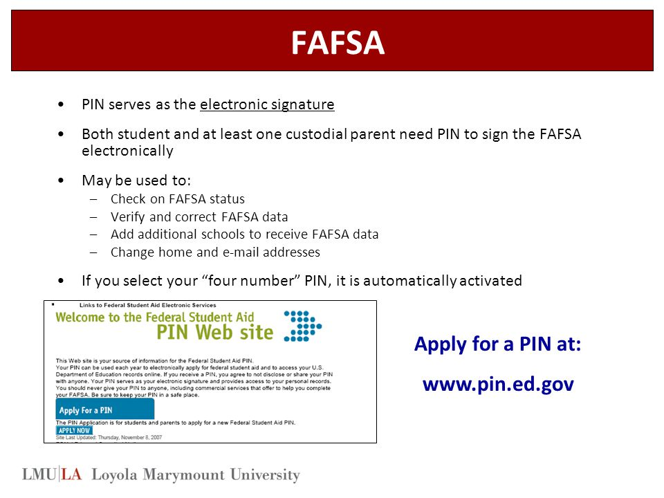 FAFSA PIN serves as the electronic signature Both student and at least one custodial parent need PIN to sign the FAFSA electronically May be used to: –Check on FAFSA status –Verify and correct FAFSA data –Add additional schools to receive FAFSA data –Change home and e-mail addresses If you select your four number PIN, it is automatically activated Apply for a PIN at: www.pin.ed.gov
