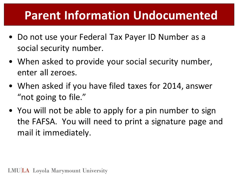 Parent Information Undocumented Do not use your Federal Tax Payer ID Number as a social security number.