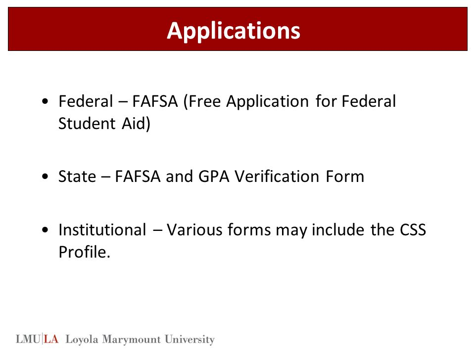Applications Federal – FAFSA (Free Application for Federal Student Aid) State – FAFSA and GPA Verification Form Institutional – Various forms may include the CSS Profile.