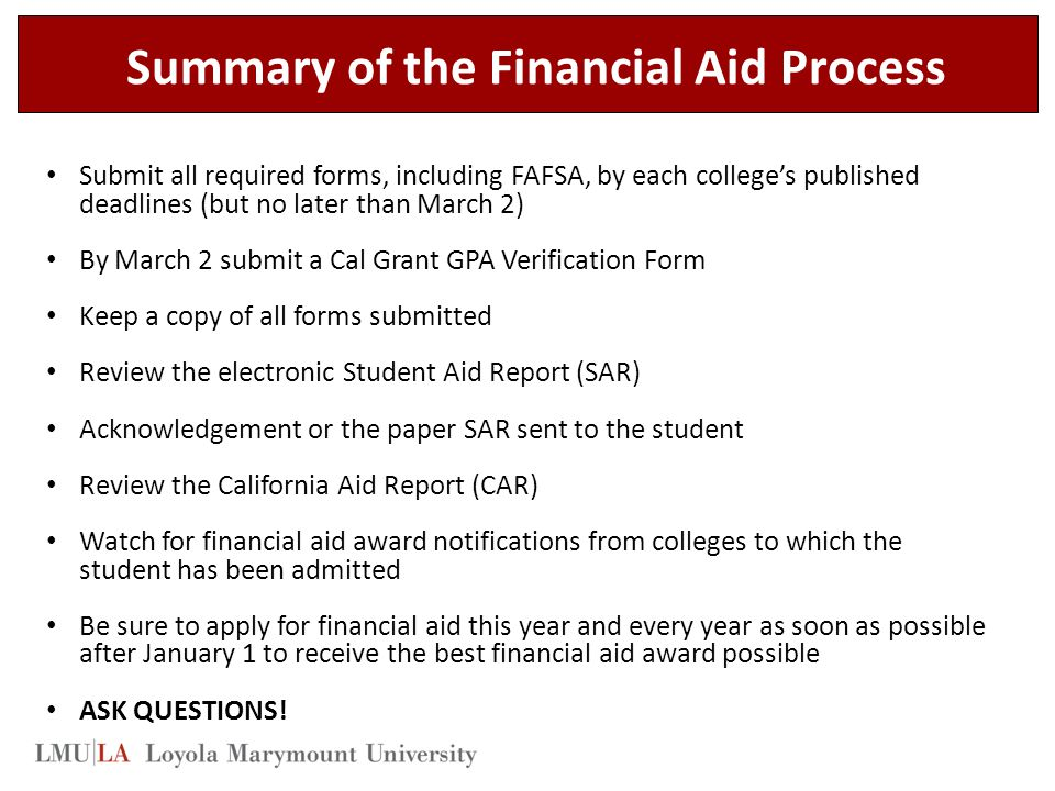 Summary of the Financial Aid Process Submit all required forms, including FAFSA, by each college's published deadlines (but no later than March 2) By March 2 submit a Cal Grant GPA Verification Form Keep a copy of all forms submitted Review the electronic Student Aid Report (SAR) Acknowledgement or the paper SAR sent to the student Review the California Aid Report (CAR) Watch for financial aid award notifications from colleges to which the student has been admitted Be sure to apply for financial aid this year and every year as soon as possible after January 1 to receive the best financial aid award possible ASK QUESTIONS!