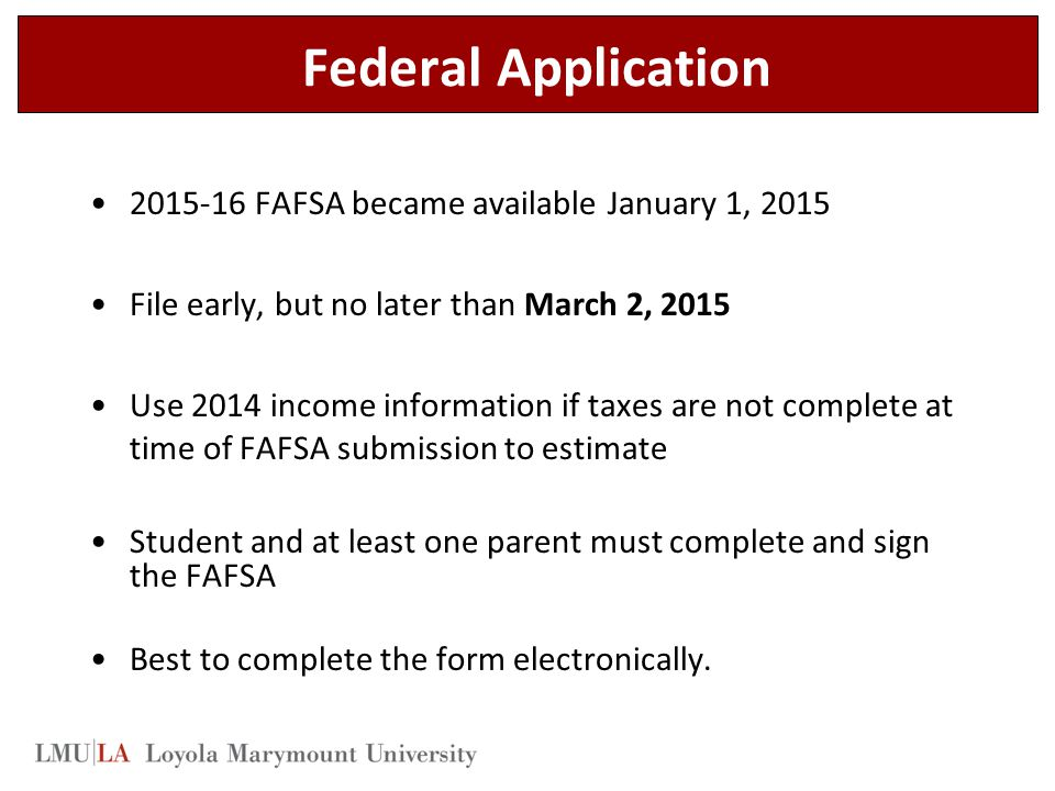 Federal Application 2015-16 FAFSA became available January 1, 2015 File early, but no later than March 2, 2015 Use 2014 income information if taxes are not complete at time of FAFSA submission to estimate Student and at least one parent must complete and sign the FAFSA Best to complete the form electronically.
