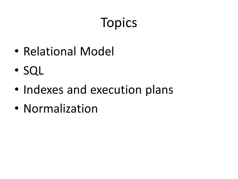 Topics Relational Model SQL Indexes and execution plans Normalization
