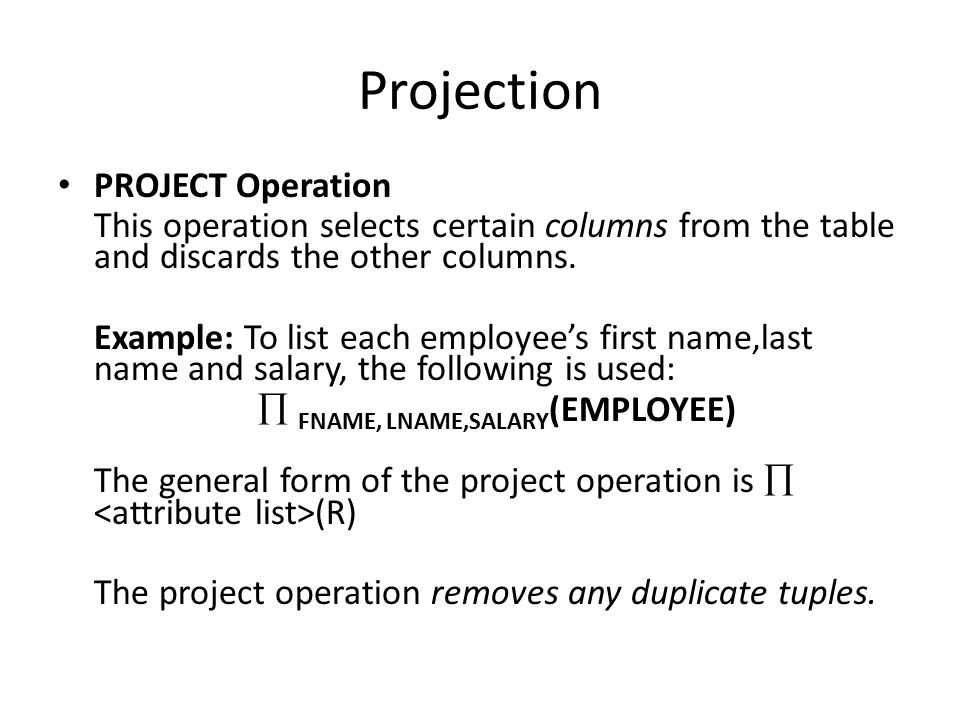 Projection PROJECT Operation This operation selects certain columns from the table and discards the other columns.