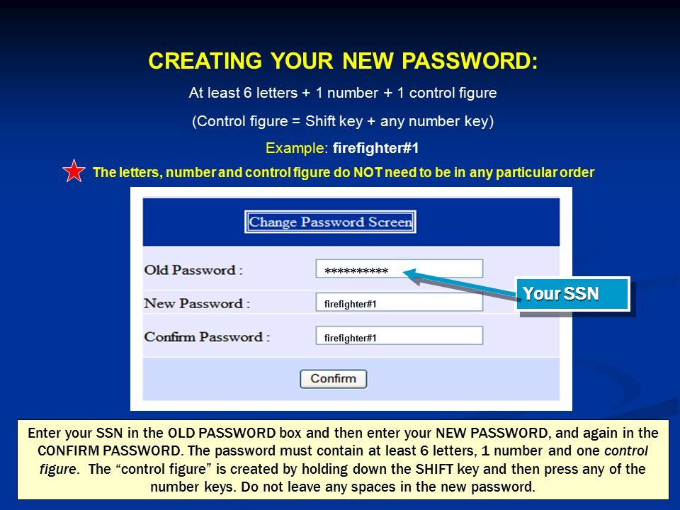 CREATING YOUR NEW PASSWORD: At least 6 letters + 1 number + 1 control figure (Control figure = Shift key + any number key) Example: firefighter#1 The letters, number and control figure do NOT need to be in any particular order ********** Your SSN firefighter#1 Enter your SSN in the OLD PASSWORD box and then enter your NEW PASSWORD, and again in the CONFIRM PASSWORD.
