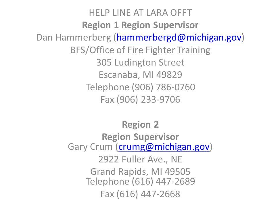 HELP LINE AT LARA OFFT Region 1 Region Supervisor Dan Hammerberg (hammerbergd@michigan.gov)hammerbergd@michigan.gov BFS/Office of Fire Fighter Training 305 Ludington Street Escanaba, MI 49829 Telephone (906) 786-0760 Fax (906) 233-9706 Region 2 Region Supervisor Gary Crum (crumg@michigan.gov)crumg@michigan.gov 2922 Fuller Ave., NE Grand Rapids, MI 49505 Telephone (616) 447-2689 Fax (616) 447-2668