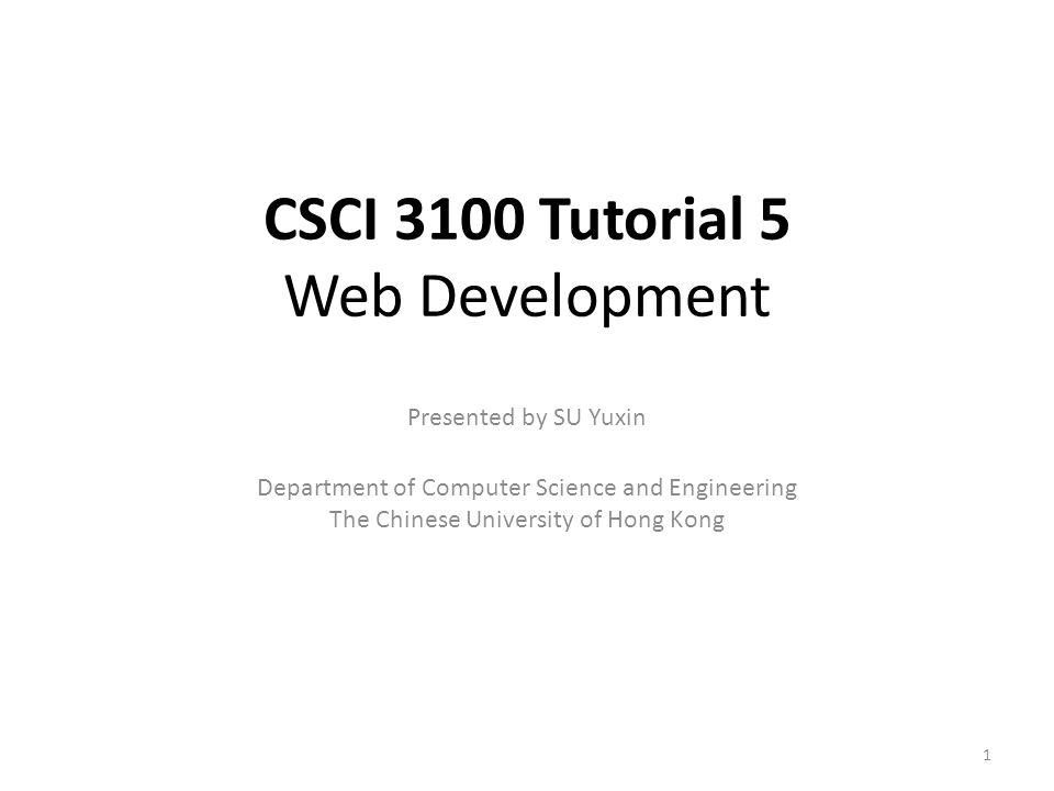 CSCI 3100 Tutorial 5 Web Development Presented by SU Yuxin Department of Computer Science and Engineering The Chinese University of Hong Kong 1